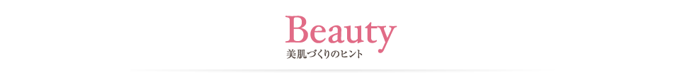 Beauty 美肌づくりのヒント